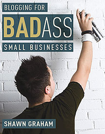 Book cover of Blogging for Badass Small Businesses by Shawn Graham